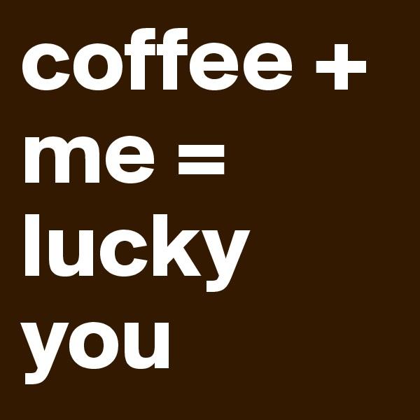 coffee + me = lucky you