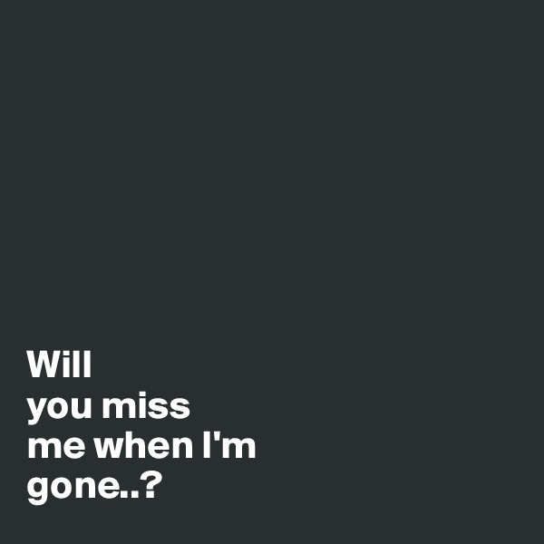Will you miss me when I'm gone..?
