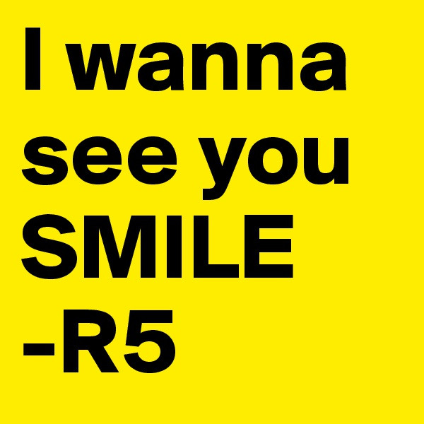 I wanna see you SMILE -R5