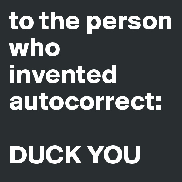 to the person who invented autocorrect:  DUCK YOU