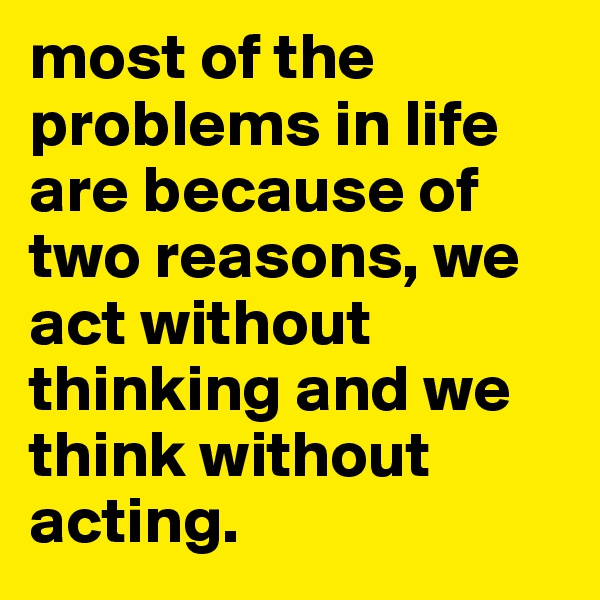 most of the problems in life are because of two reasons, we act without thinking and we think without acting.