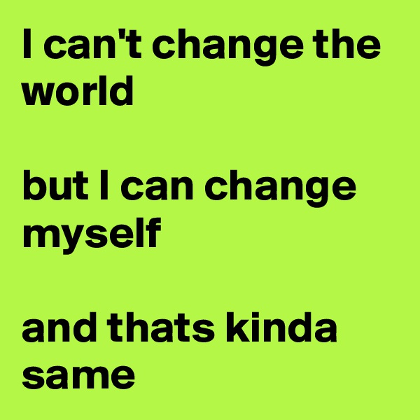 I can't change the world  but I can change myself  and thats kinda same
