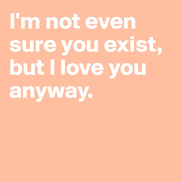 I'm not even sure you exist, but I love you anyway.