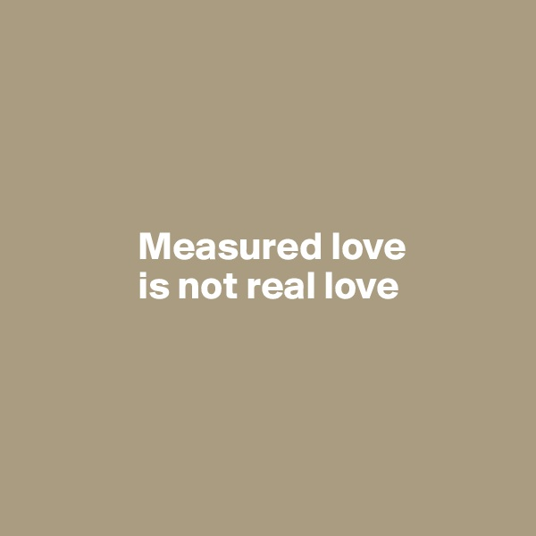 Measured love                is not real love