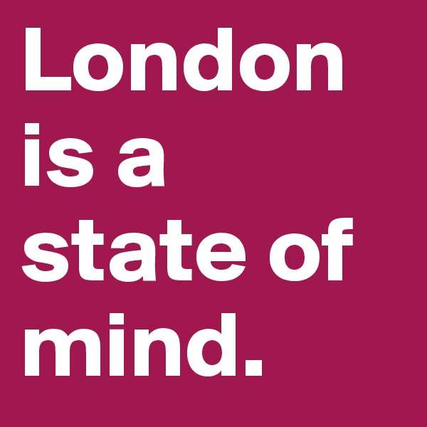 London is a state of mind.