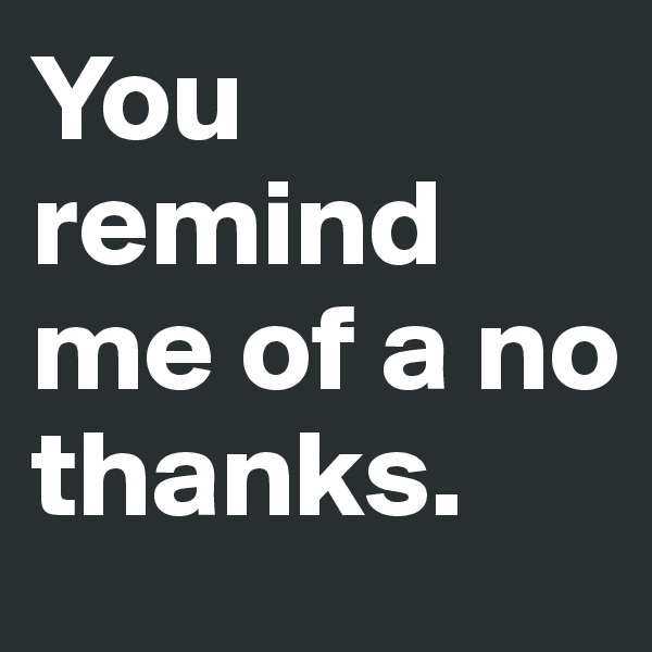 You remind me of a no thanks.