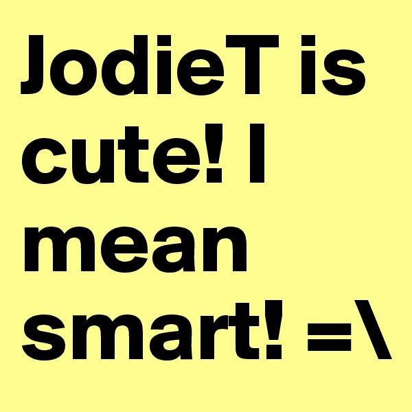JodieT is cute! I mean smart! =\