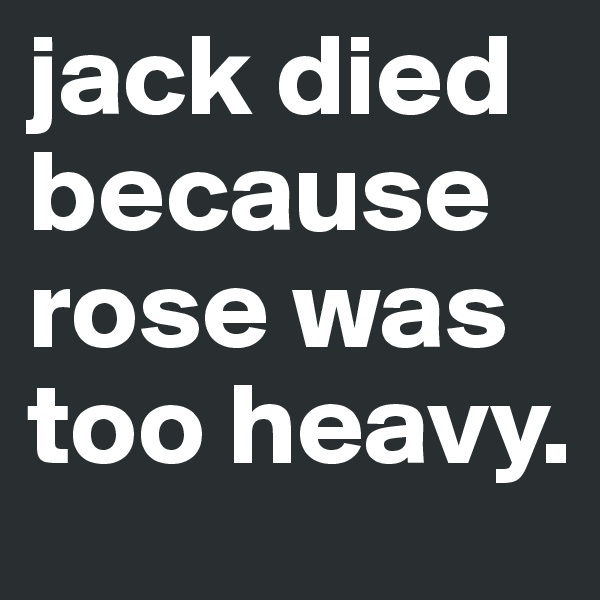jack died because rose was  too heavy.