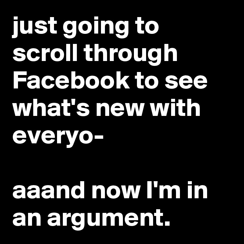 just going to scroll through Facebook to see what's new with everyo-  aaand now I'm in an argument.
