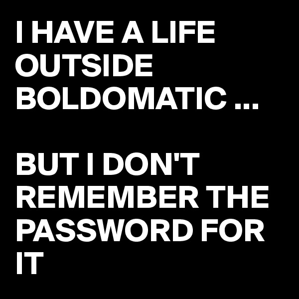 I HAVE A LIFE OUTSIDE BOLDOMATIC ...  BUT I DON'T REMEMBER THE PASSWORD FOR IT