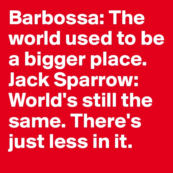 Barbossa: The world used to be a bigger place.  Jack Sparrow: World's still the same. There's just less in it.