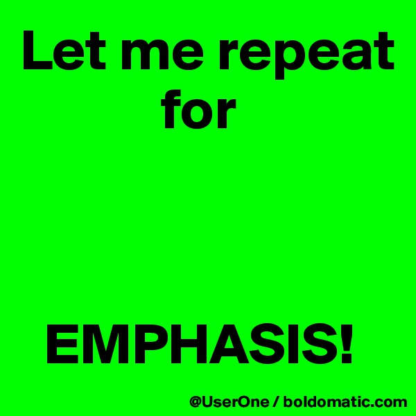 Let me repeat             for      EMPHASIS!