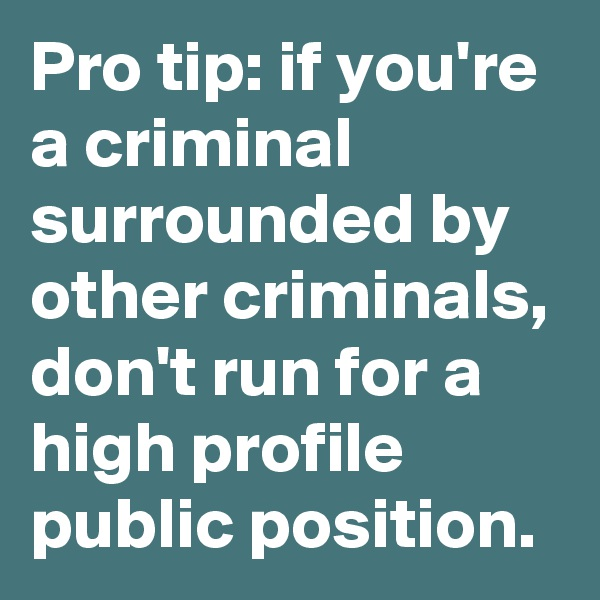 Pro tip: if you're a criminal surrounded by other criminals, don't run for a high profile public position.