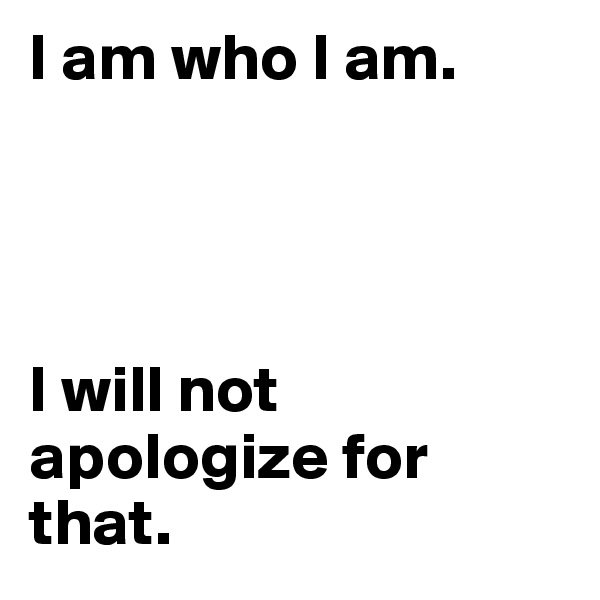 I am who I am.      I will not         apologize for that.