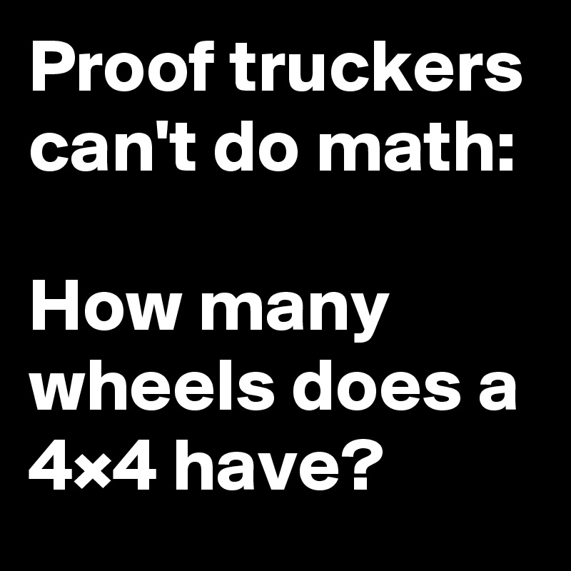 Proof truckers can't do math:  How many wheels does a 4×4 have?