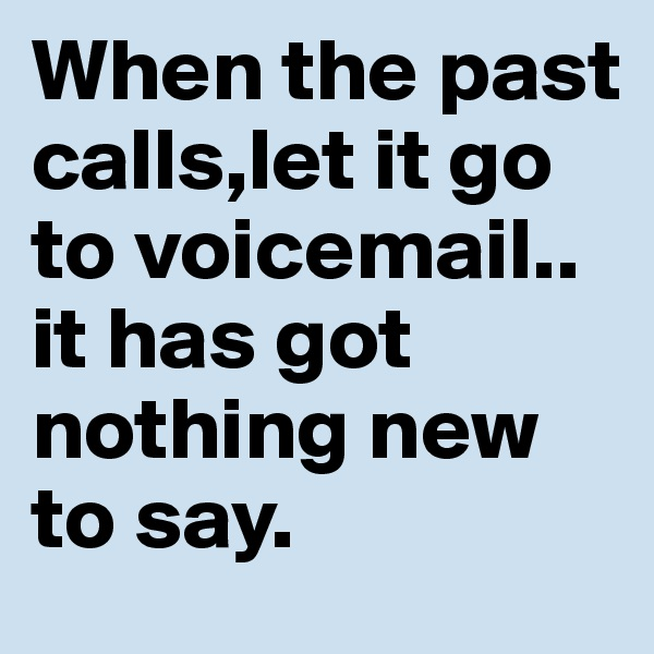 When the past calls,let it go to voicemail.. it has got nothing new to say.