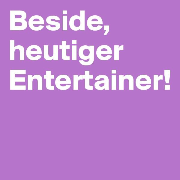 Beside, heutiger Entertainer!