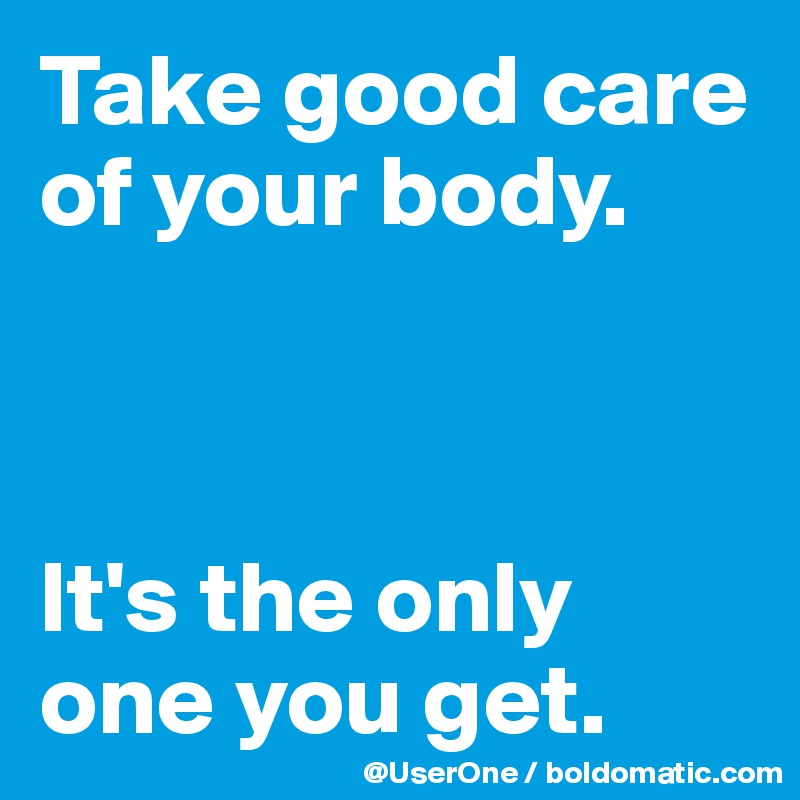 Take good care of your body.    It's the only one you get.