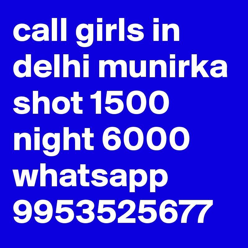 call girls in delhi munirka shot 1500 night 6000 whatsapp 9953525677