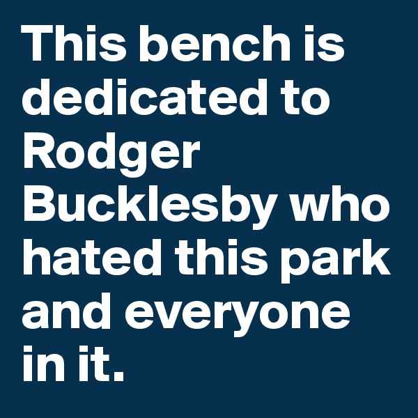 This bench is dedicated to Rodger Bucklesby who hated this park and everyone in it.