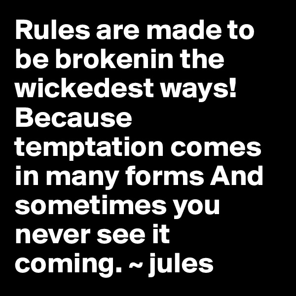 Rules are made to be brokenin the wickedest ways!Because temptation comes in many forms And sometimes you never see it coming. ~ jules