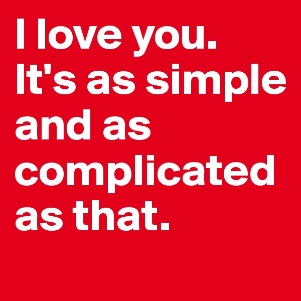 I love you. It's as simple and as complicated as that.