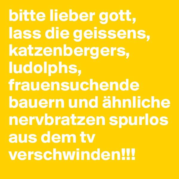 bitte lieber gott, lass die geissens, katzenbergers, ludolphs, frauensuchende bauern und ähnliche nervbratzen spurlos aus dem tv verschwinden!!!
