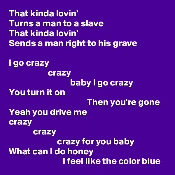 That kinda lovin' Turns a man to a slave That kinda lovin' Sends a man right to his grave  I go crazy                      crazy                                  baby I go crazy You turn it on                                           Then you're gone Yeah you drive me crazy              crazy                           crazy for you baby What can I do honey                              I feel like the color blue