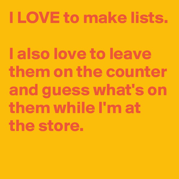 I LOVE to make lists.  I also love to leave them on the counter and guess what's on them while I'm at the store.
