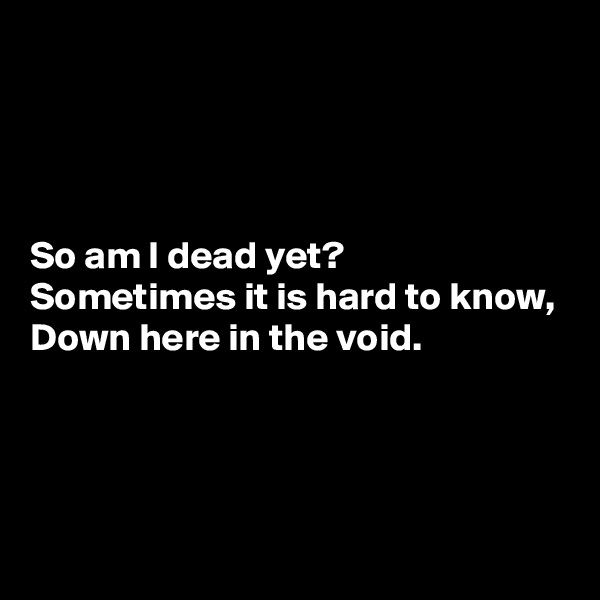 So am I dead yet? Sometimes it is hard to know, Down here in the void.