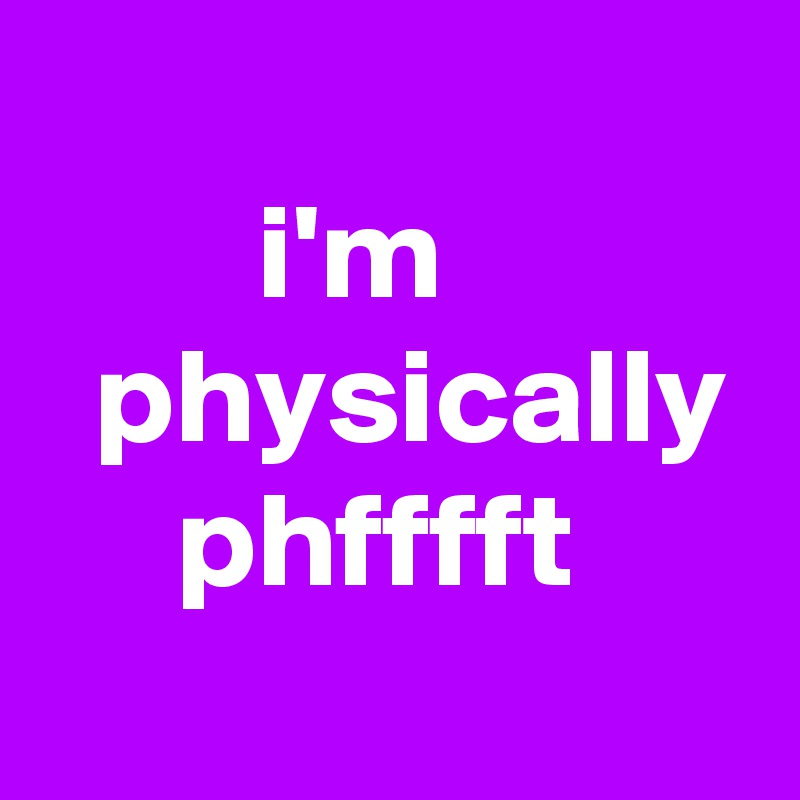 i'm    physically      phfffft