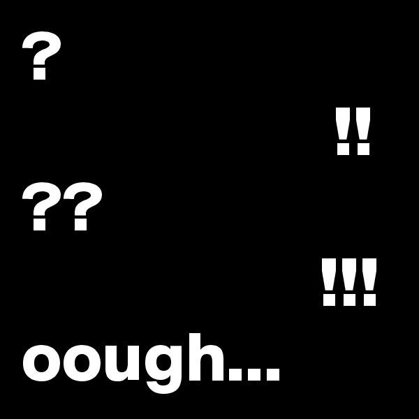 ?                       !! ??                      !!! oough...