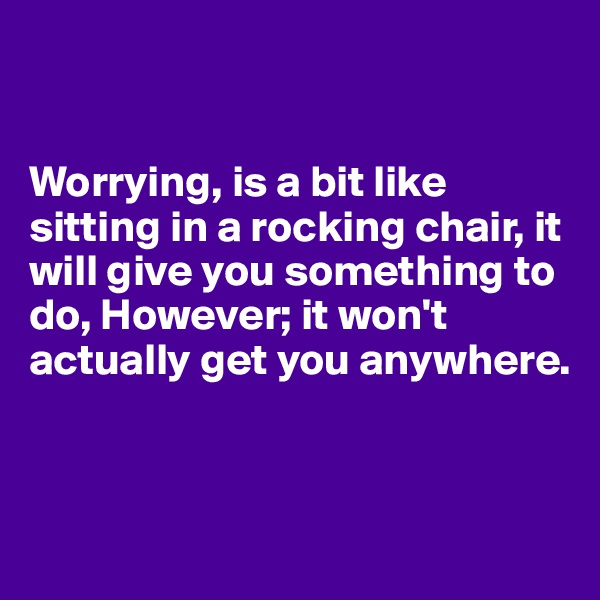 Worrying, is a bit like sitting in a rocking chair, it will give you something to do, However; it won't actually get you anywhere.