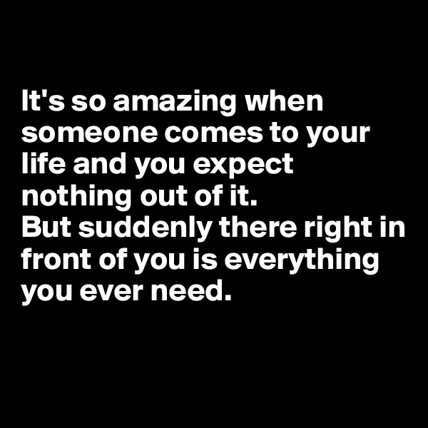 It's so amazing when someone comes to your life and you expect nothing out of it.  But suddenly there right in front of you is everything you ever need.