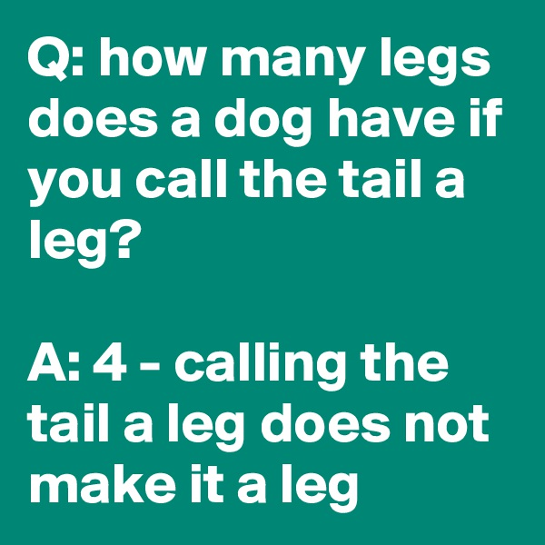 Q: how many legs does a dog have if you call the tail a leg?  A: 4 - calling the tail a leg does not make it a leg