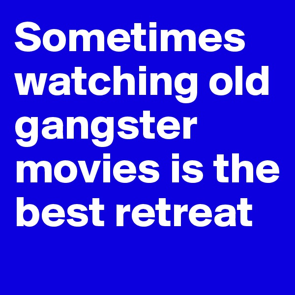 Sometimes watching old gangster movies is the best retreat