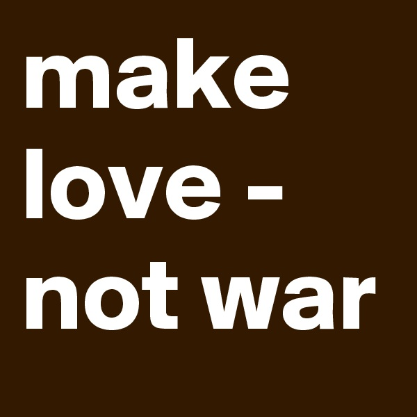 make love - not war