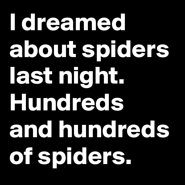 I dreamed about spiders last night. Hundreds and hundreds of spiders.