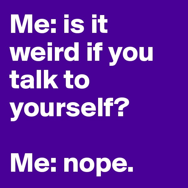 Me: is it weird if you talk to yourself?  Me: nope.