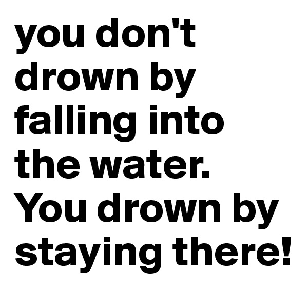 you don't drown by falling into the water. You drown by staying there!
