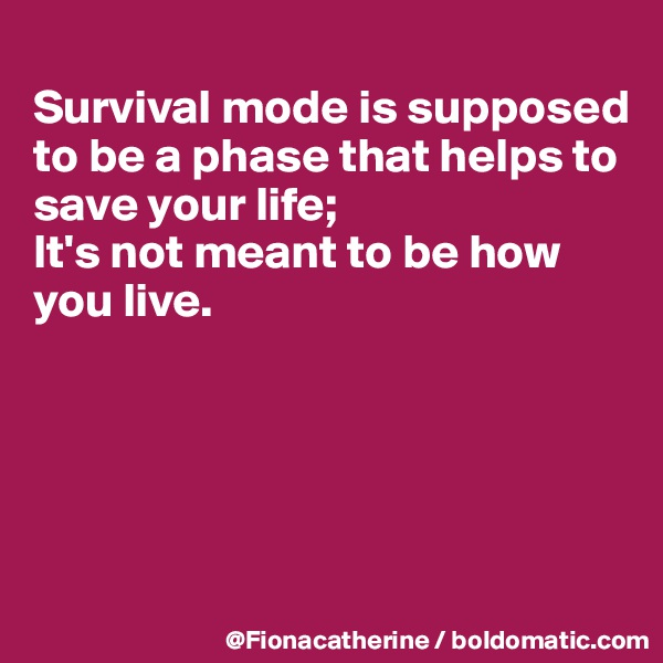 Survival mode is supposed to be a phase that helps to save your life; It's not meant to be how  you live.