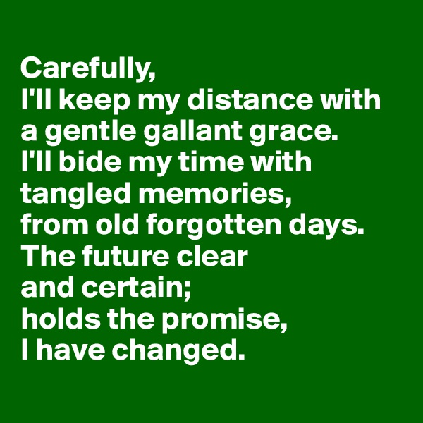 Carefully, I'll keep my distance with  a gentle gallant grace.  I'll bide my time with tangled memories, from old forgotten days. The future clear  and certain;  holds the promise,  I have changed.