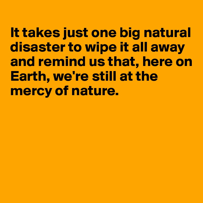 It takes just one big natural disaster to wipe it all away and remind us that, here on  Earth, we're still at the  mercy of nature.