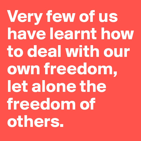 Very few of us have learnt how to deal with our own freedom, let alone the freedom of others.