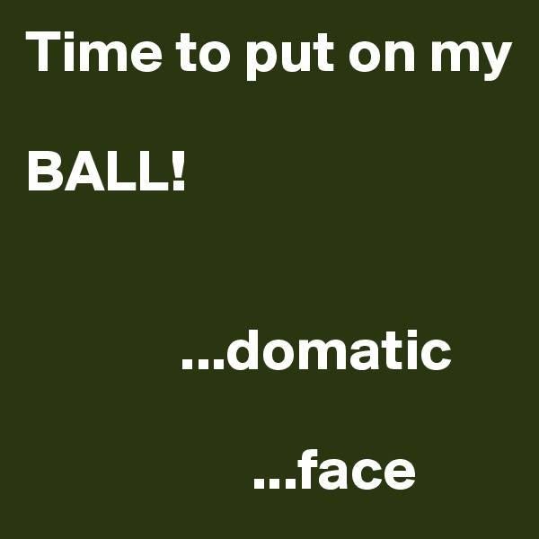 Time to put on my   BALL!                ...domatic                                                          ...face