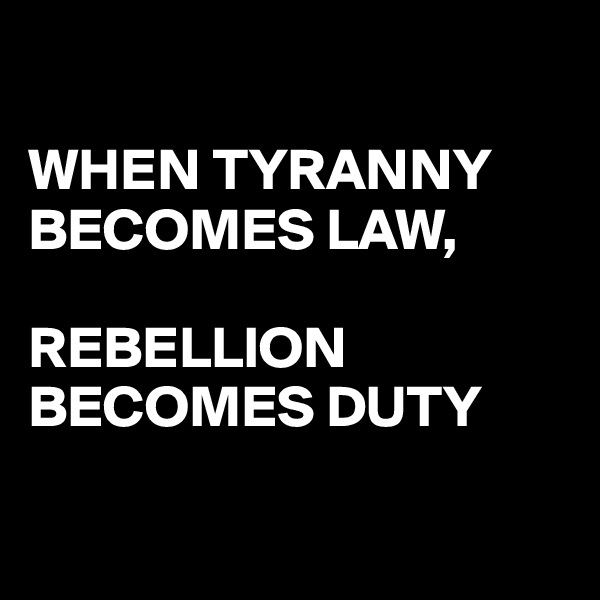 WHEN TYRANNY BECOMES LAW,   REBELLION BECOMES DUTY
