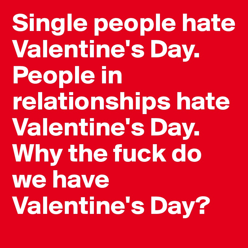 Single People Hate Valentine S Day People In Relationships Hate