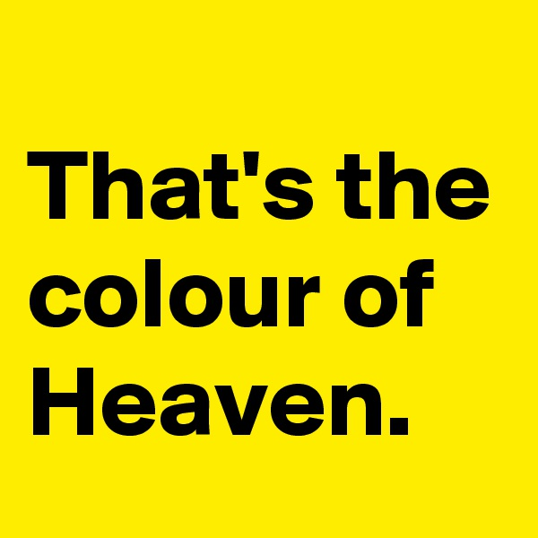 That's the colour of Heaven.