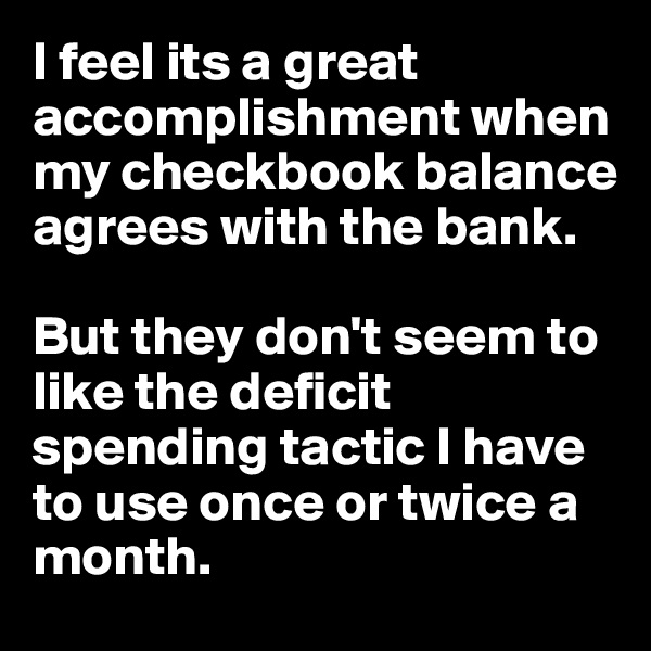 I feel its a great accomplishment when my checkbook balance agrees with the bank.    But they don't seem to like the deficit spending tactic I have to use once or twice a month.