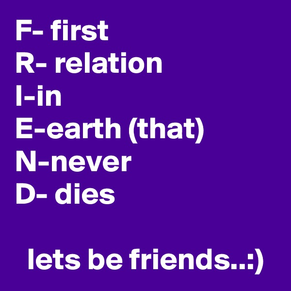 F- first R- relation I-in E-earth (that) N-never D- dies    lets be friends..:)